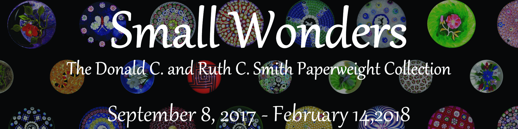 Small Wonders: The Donald C. and Ruth C. Smith Paperweight Collection will be on display in the Forsyth Galleries through February 14, 2018.