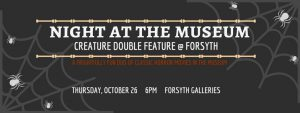 Night at the Museum: Creature Double Feature @ Forsyth @ Forsyth Galleries | College Station | Texas | United States