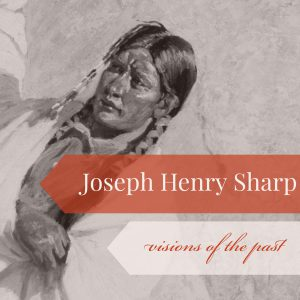 Joseph Henry Sharp: Visions of the Past CLOSES